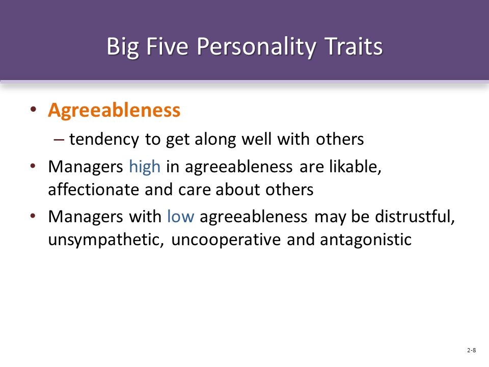 Big Five Personality Traits Agreeableness – tendency to get along well with others Managers high in agreeableness are likable, affectionate and care about others Managers with low agreeableness may be distrustful, unsympathetic, uncooperative and antagonistic 2-8