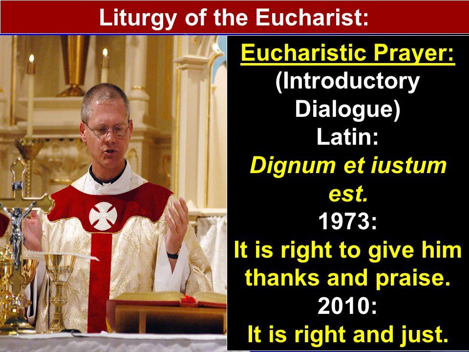 Liturgy of the Eucharist: Eucharistic Prayer: (Introductory Dialogue) Latin: Dignum et iustum est.