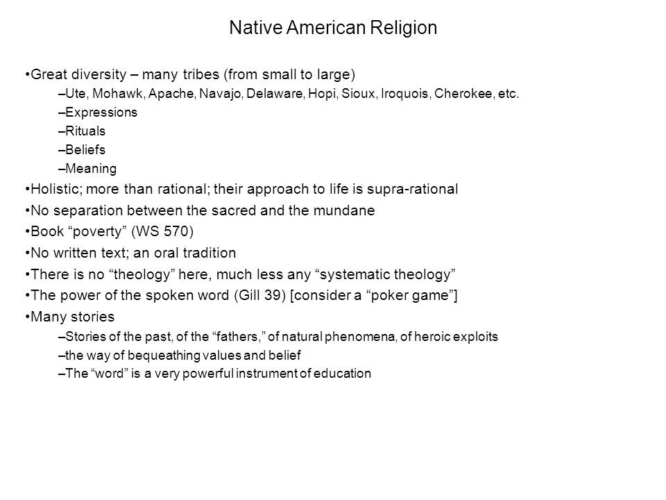 Native American Religion Great diversity – many tribes (from small to large) –Ute, Mohawk, Apache, Navajo, Delaware, Hopi, Sioux, Iroquois, Cherokee,