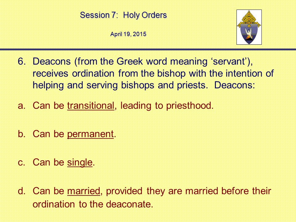 Session 7: Holy Orders April 19, 2015April 19, 2015April 19, 2015 6.Deacons (from the Greek word meaning 'servant'), receives ordination from the bish