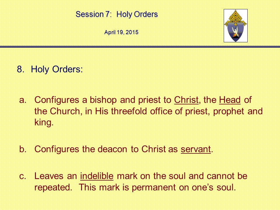 Session 7: Holy Orders April 19, 2015April 19, 2015April 19, 2015 8.Holy Orders: a.Configures a bishop and priest to Christ, the Head of the Church, i