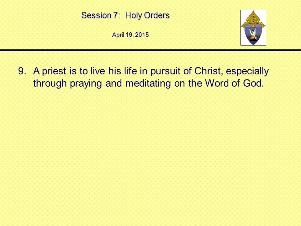 Session 7: Holy Orders April 19, 2015April 19, 2015April 19, 2015 9.A priest is to live his life in pursuit of Christ, especially through praying and