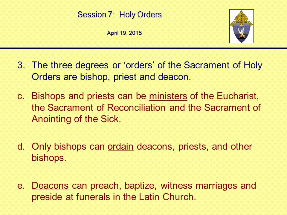 Session 7: Holy Orders April 19, 2015April 19, 2015April 19, 2015 3.The three degrees or 'orders' of the Sacrament of Holy Orders are bishop, priest a
