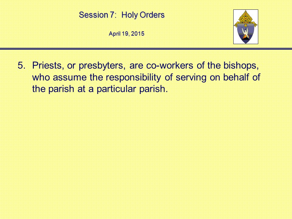 Session 7: Holy Orders April 19, 2015April 19, 2015April 19, 2015 5.Priests, or presbyters, are co-workers of the bishops, who assume the responsibili