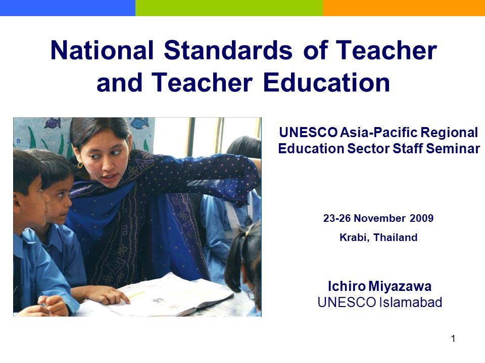 1 National Standards of Teacher and Teacher Education Ichiro Miyazawa UNESCO Islamabad UNESCO Asia-Pacific Regional Education Sector Staff Seminar 23-