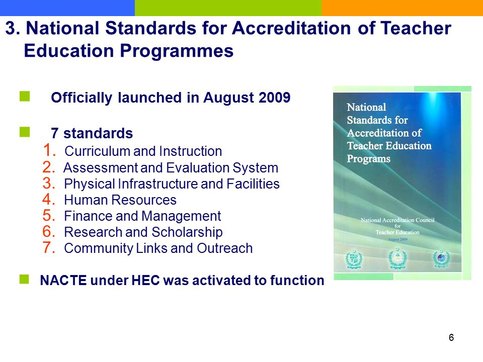 6 3. National Standards for Accreditation of Teacher Education Programmes Officially launched in August 2009 7 standards 1. Curriculum and Instruction