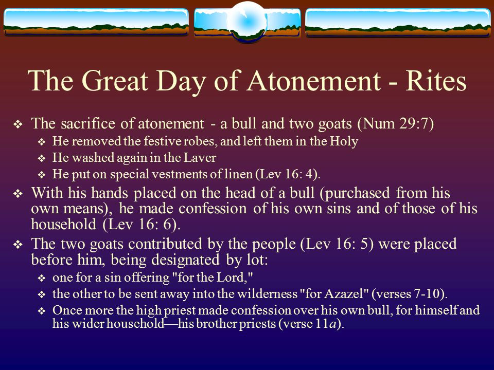 The Great Day of Atonement - Rites  The sacrifice of atonement - a bull and two goats (Num 29:7)  He removed the festive robes, and left them in the