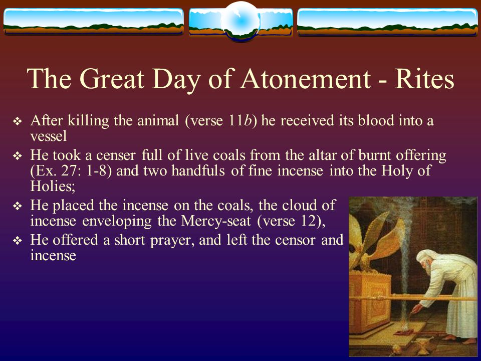 The Great Day of Atonement - Rites  After killing the animal (verse 11b) he received its blood into a vessel  He took a censer full of live coals fr
