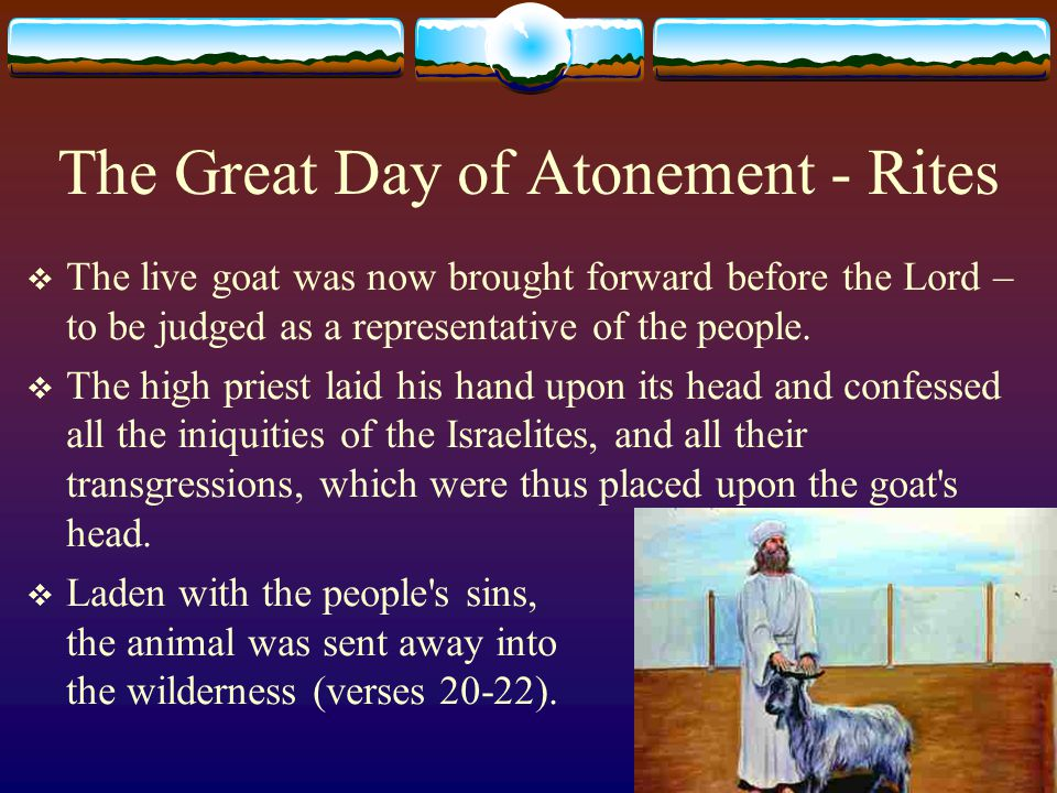The Great Day of Atonement - Rites  The live goat was now brought forward before the Lord – to be judged as a representative of the people.  The hig