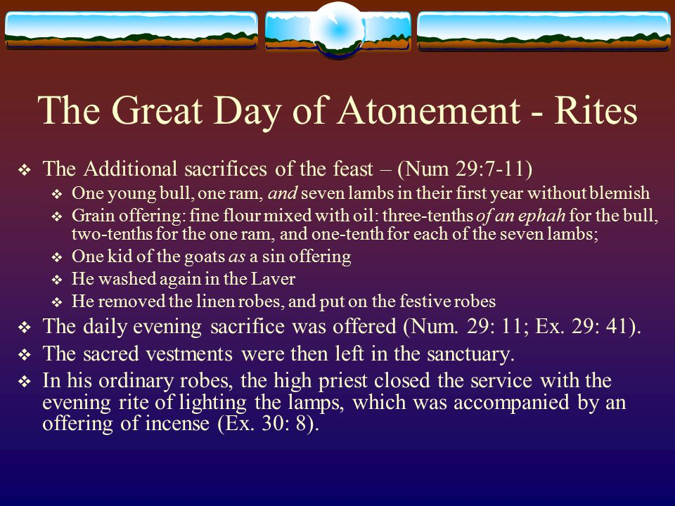 The Great Day of Atonement - Rites  The Additional sacrifices of the feast – (Num 29:7-11)  One young bull, one ram, and seven lambs in their first
