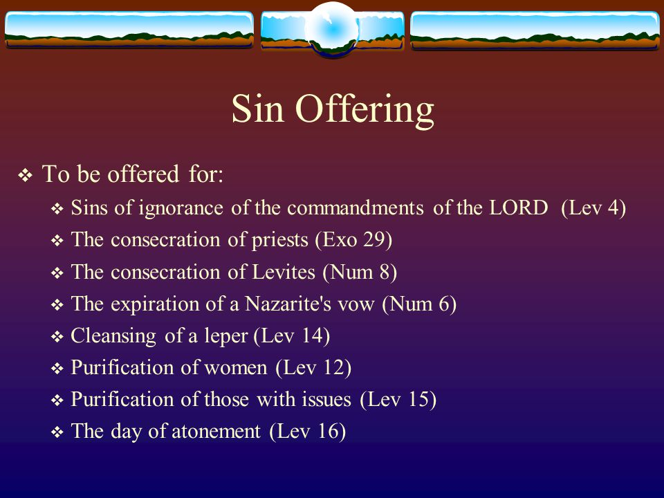 Sin Offering  To be offered for:  Sins of ignorance of the commandments of the LORD (Lev 4)  The consecration of priests (Exo 29)  The consecratio