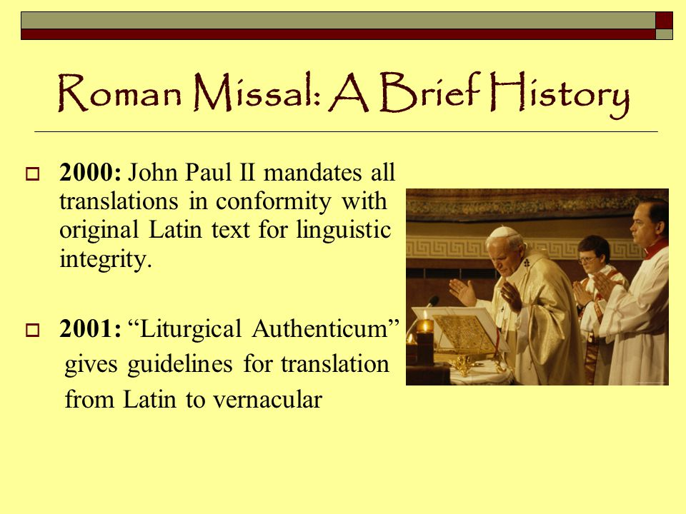 Roman Missal: A Brief History  2000: John Paul II mandates all translations in conformity with original Latin text for linguistic integrity.
