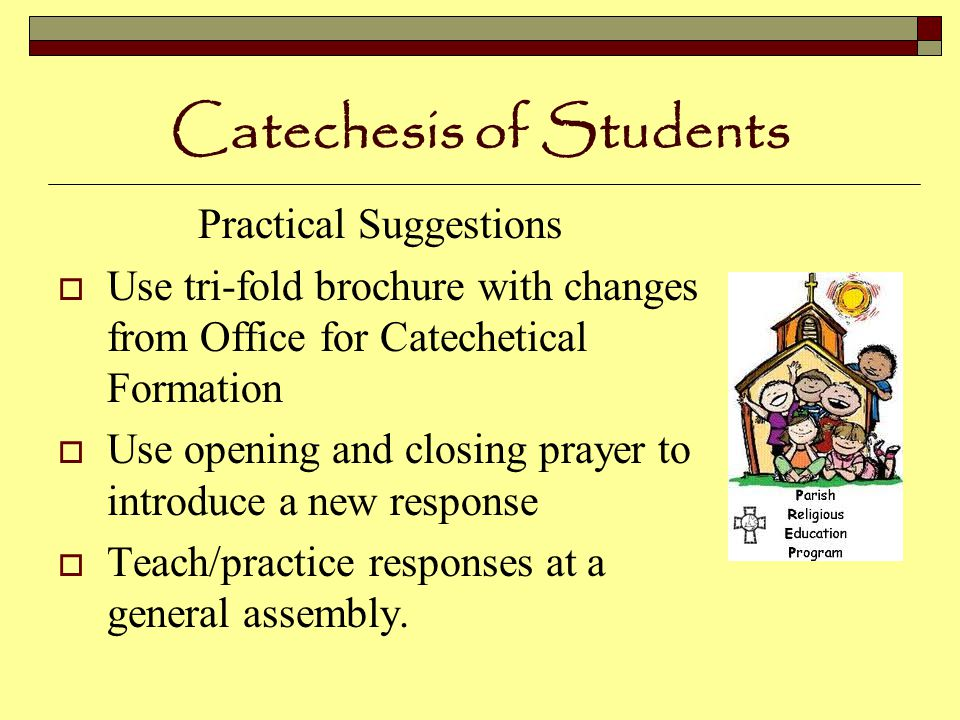 Catechesis of Students Practical Suggestions  Use tri-fold brochure with changes from Office for Catechetical Formation  Use opening and closing prayer to introduce a new response  Teach/practice responses at a general assembly.