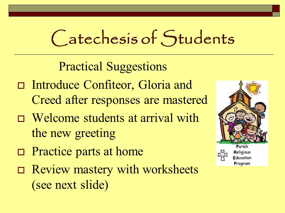 Catechesis of Students Practical Suggestions  Introduce Confiteor, Gloria and Creed after responses are mastered  Welcome students at arrival with the new greeting  Practice parts at home  Review mastery with worksheets (see next slide)