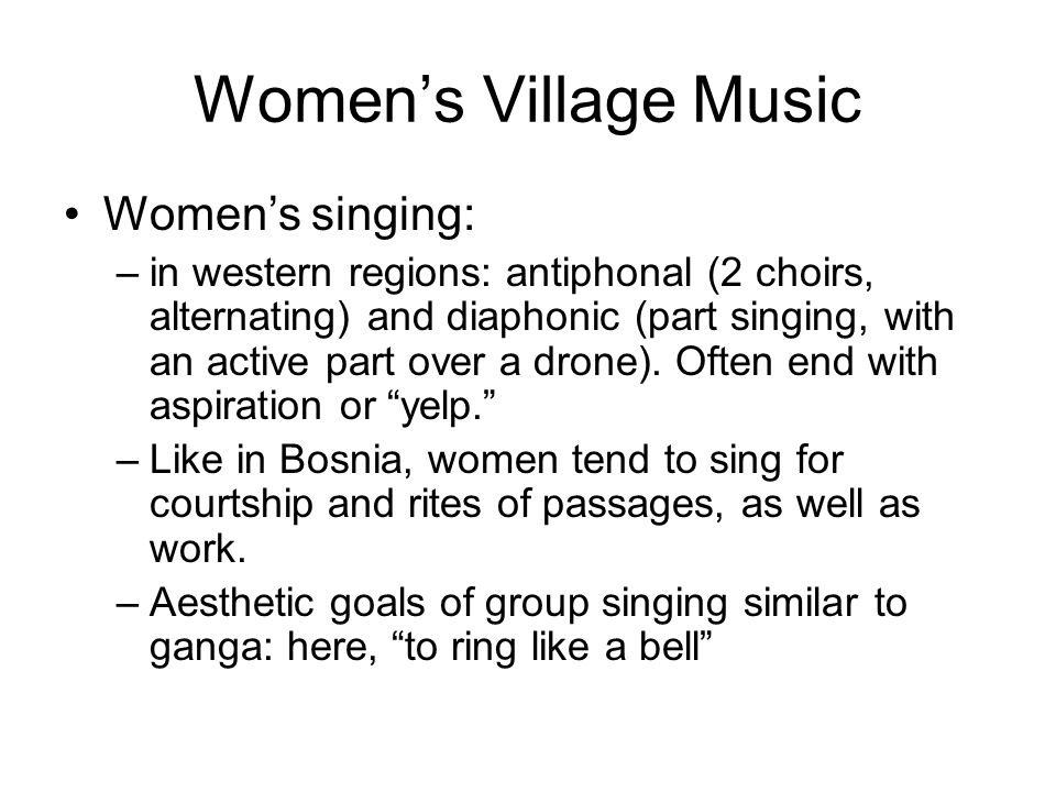 Women's Village Music Women's singing: –in western regions: antiphonal (2 choirs, alternating) and diaphonic (part singing, with an active part over a drone).