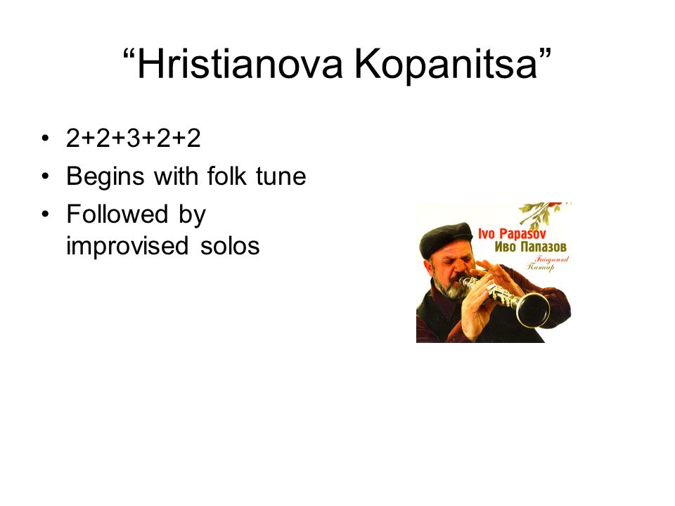 Hristianova Kopanitsa 2+2+3+2+2 Begins with folk tune Followed by improvised solos