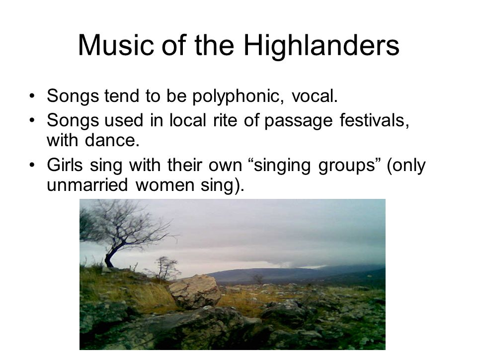 Music of the Highlanders Songs tend to be polyphonic, vocal.