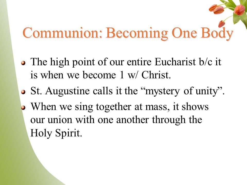 """Communion: Becoming One Body The high point of our entire Eucharist b/c it is when we become 1 w/ Christ. St. Augustine calls it the """"mystery of unity"""