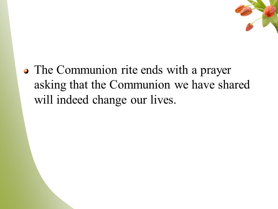 The Communion rite ends with a prayer asking that the Communion we have shared will indeed change our lives.