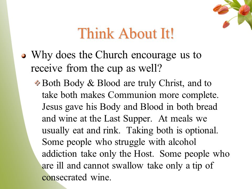 Think About It! Why does the Church encourage us to receive from the cup as well? Both Body & Blood are truly Christ, and to take both makes Communion