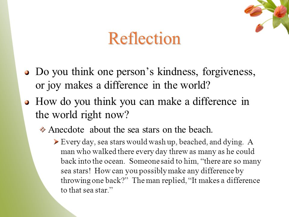 Reflection Do you think one person's kindness, forgiveness, or joy makes a difference in the world? How do you think you can make a difference in the