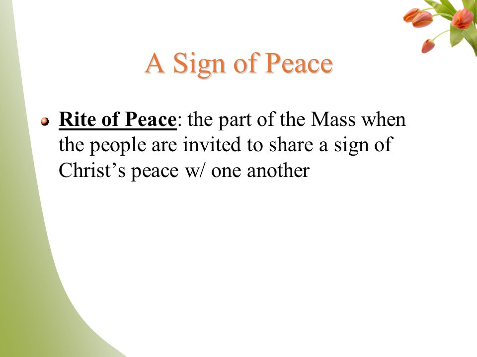 A Sign of Peace Rite of Peace: the part of the Mass when the people are invited to share a sign of Christ's peace w/ one another