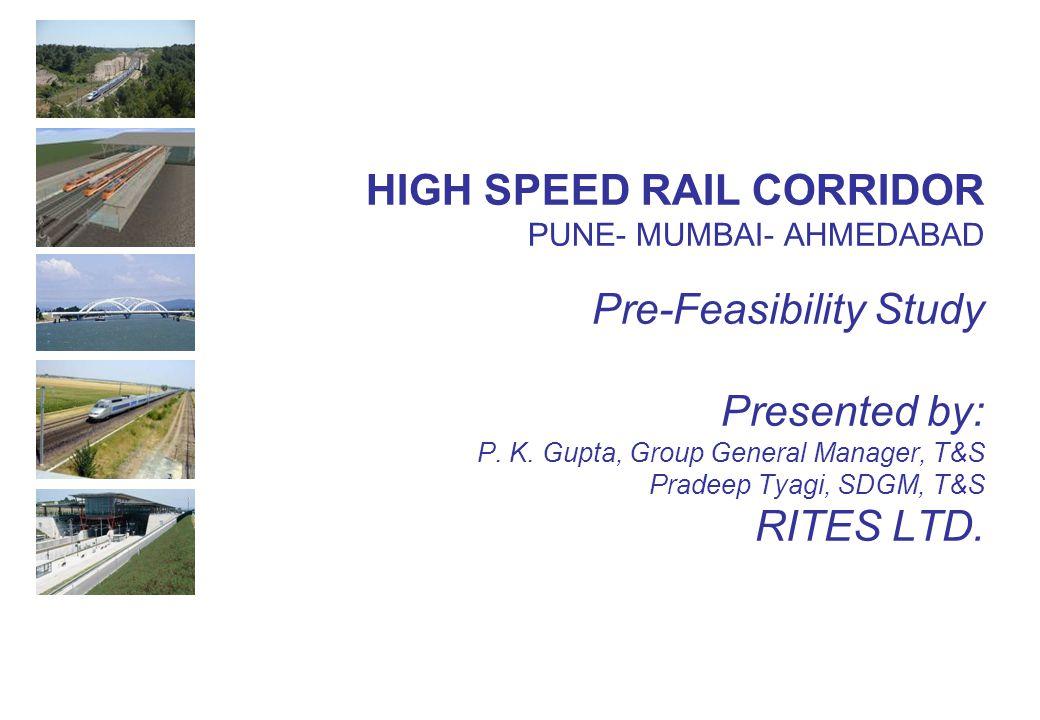 HIGH SPEED RAIL CORRIDOR PUNE- MUMBAI- AHMEDABAD Pre-Feasibility Study Presented by: P. K. Gupta, Group General Manager, T&S Pradeep Tyagi, SDGM, T&S