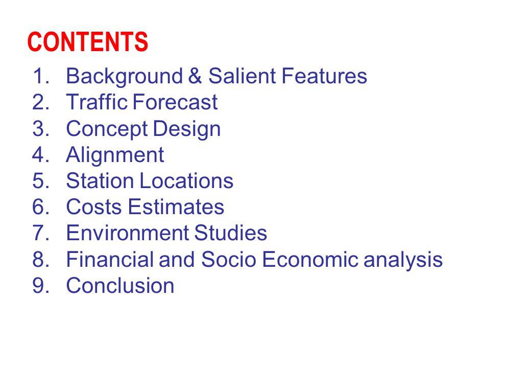 CONTENTS 1.Background & Salient Features 2.Traffic Forecast 3.Concept Design 4.Alignment 5.Station Locations 6.Costs Estimates 7.Environment Studies 8
