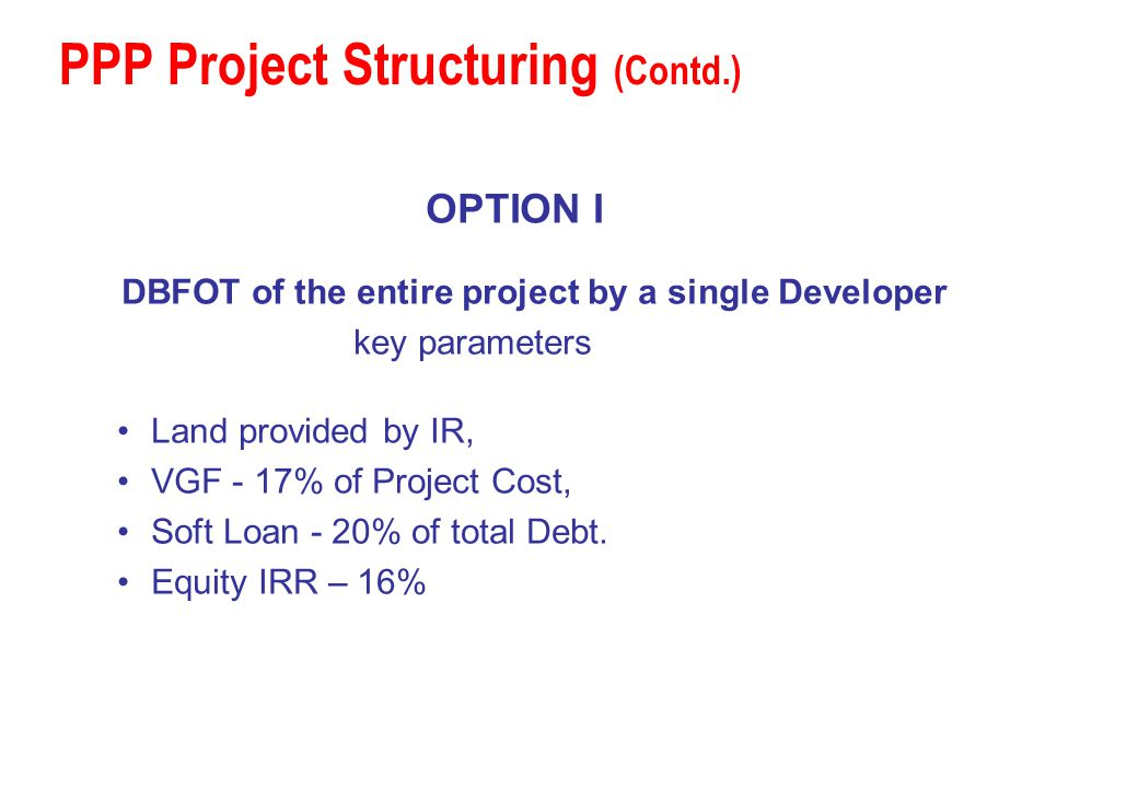 PPP Project Structuring (Contd.) OPTION I DBFOT of the entire project by a single Developer key parameters Land provided by IR, VGF - 17% of Project C