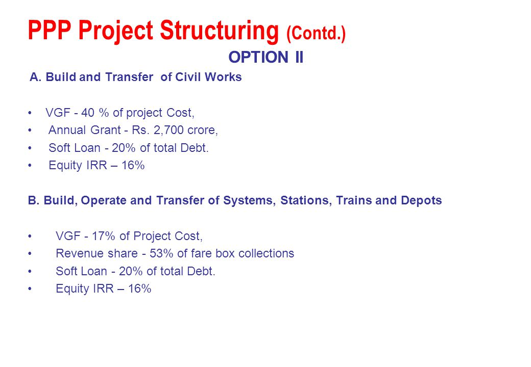 PPP Project Structuring (Contd.) OPTION II A. Build and Transfer of Civil Works VGF - 40 % of project Cost, Annual Grant - Rs. 2,700 crore, Soft Loan