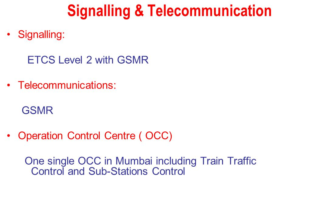 Signalling & Telecommunication Signalling: ETCS Level 2 with GSMR Telecommunications: GSMR Operation Control Centre ( OCC) One single OCC in Mumbai in