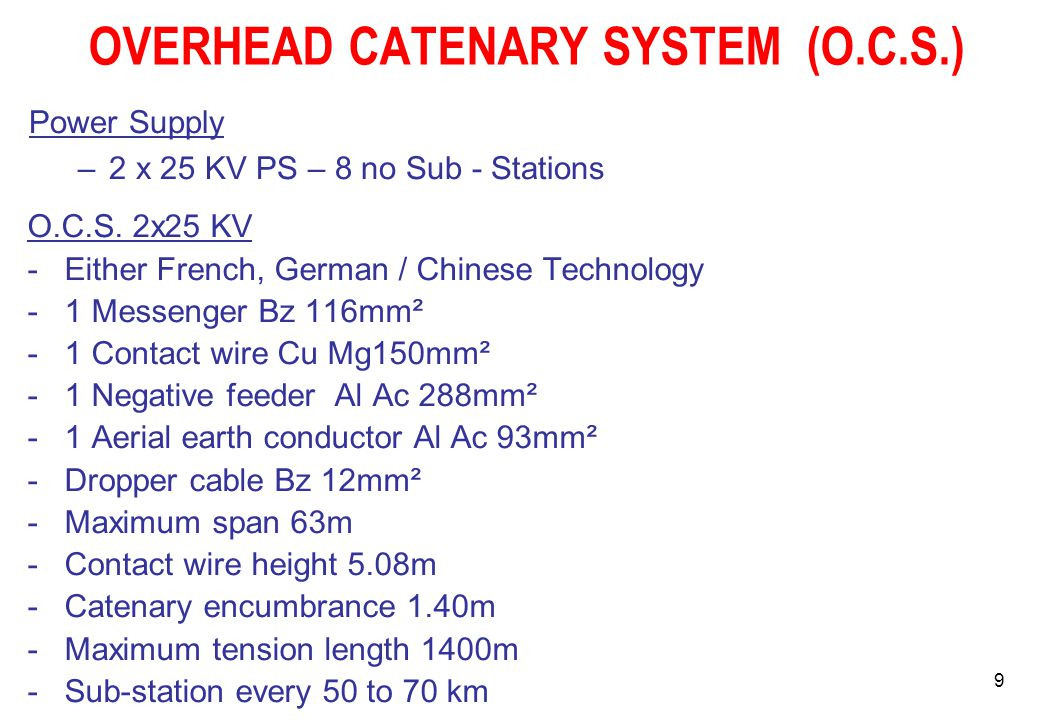 9 OVERHEAD CATENARY SYSTEM (O.C.S.) O.C.S. 2x25 KV -Either French, German / Chinese Technology -1 Messenger Bz 116mm² -1 Contact wire Cu Mg150mm² -1 N