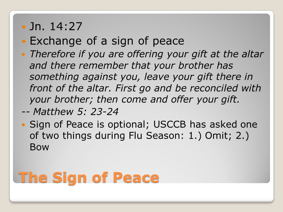The Sign of Peace Jn. 14:27 Exchange of a sign of peace Therefore if you are offering your gift at the altar and there remember that your brother has