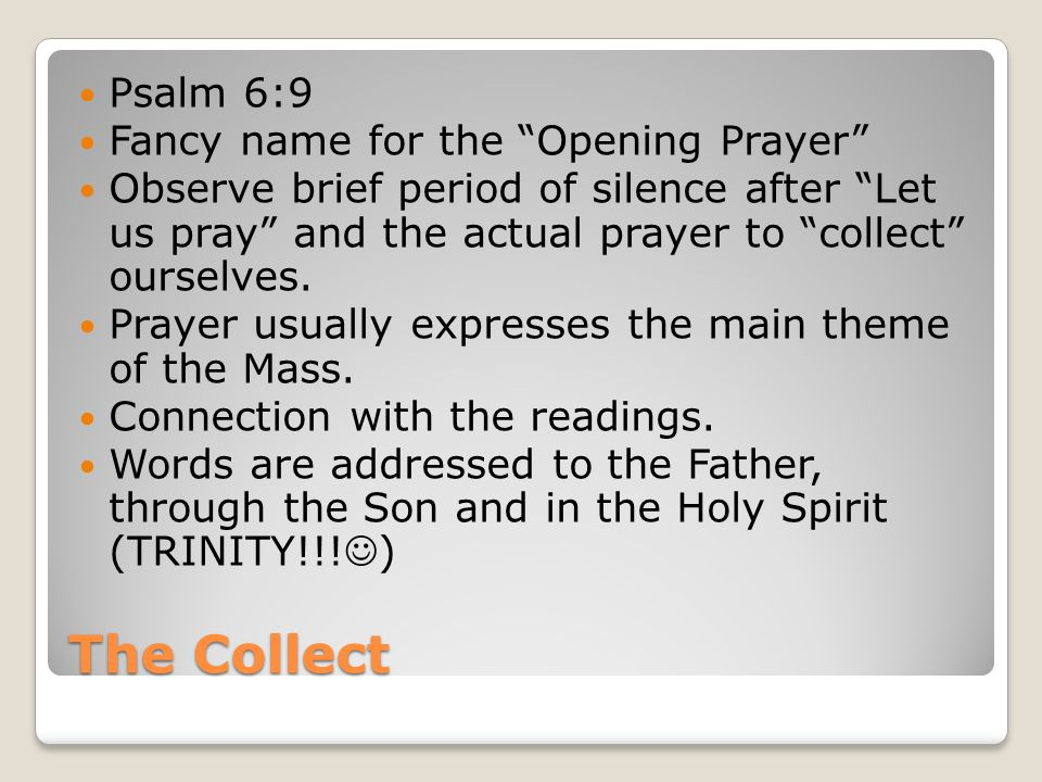 """The Collect Psalm 6:9 Fancy name for the """"Opening Prayer"""" Observe brief period of silence after """"Let us pray"""" and the actual prayer to """"collect"""" ourse"""