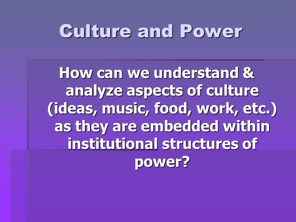 Culture and Power How can we understand & analyze aspects of culture (ideas, music, food, work, etc.) as they are embedded within institutional structures of power