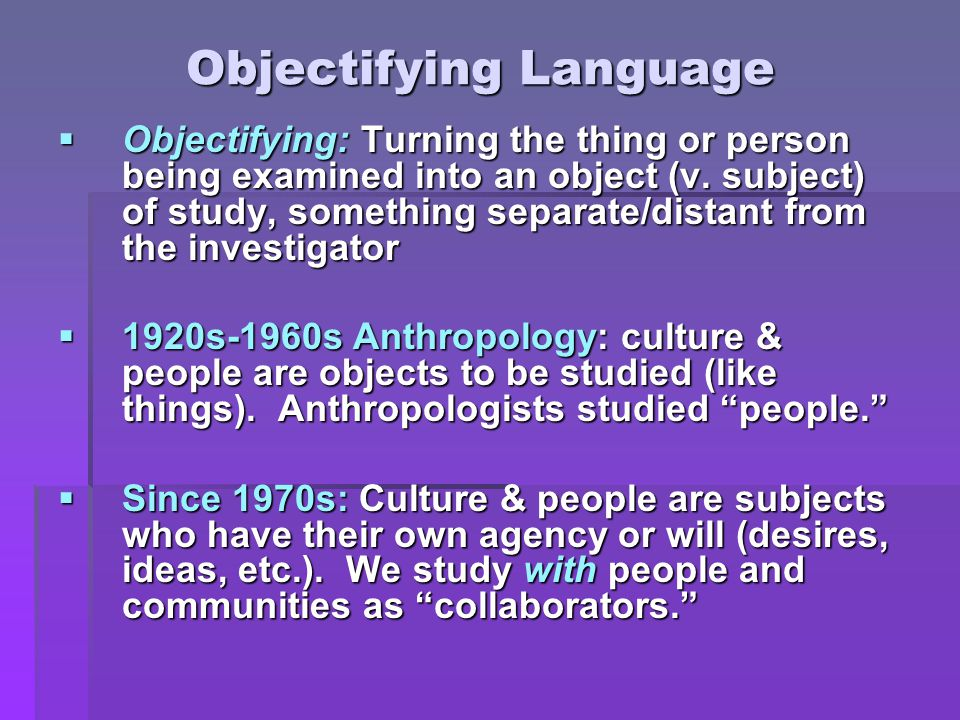 Objectifying Language  Objectifying: Turning the thing or person being examined into an object (v.