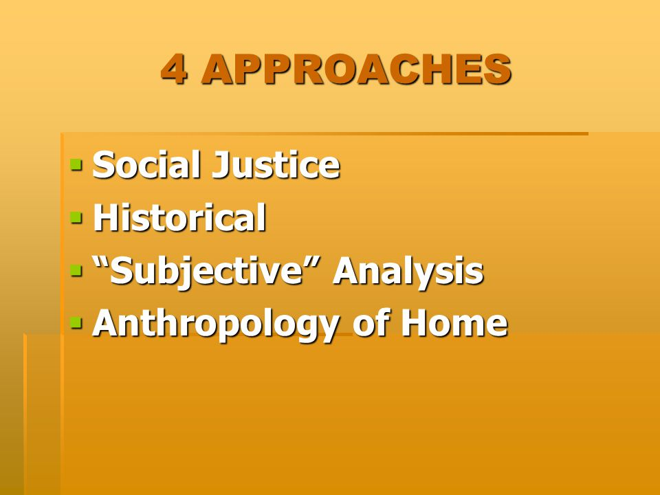 4 APPROACHES  Social Justice  Historical  Subjective Analysis  Anthropology of Home