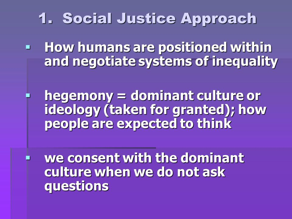 1. Social Justice Approach  How humans are positioned within and negotiate systems of inequality  hegemony = dominant culture or ideology (taken for
