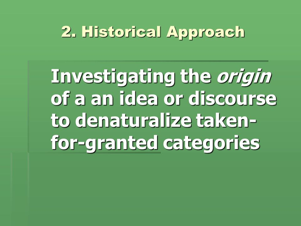 2. Historical Approach Investigating the origin of a an idea or discourse to denaturalize taken- for-granted categories