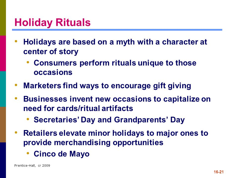 Prentice-Hall, cr 2009 16-21 Holiday Rituals Holidays are based on a myth with a character at center of story Consumers perform rituals unique to thos