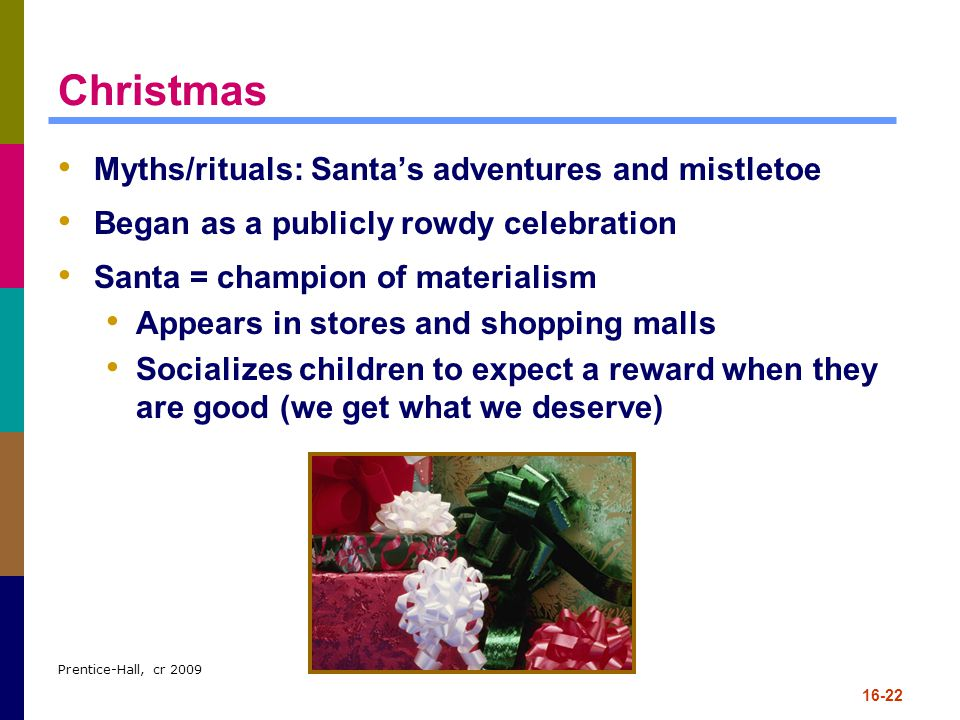 Prentice-Hall, cr 2009 16-22 Christmas Myths/rituals: Santa's adventures and mistletoe Began as a publicly rowdy celebration Santa = champion of mater