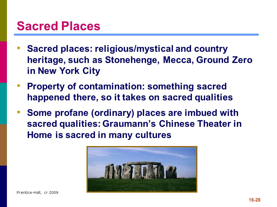 Prentice-Hall, cr 2009 16-28 Sacred Places Sacred places: religious/mystical and country heritage, such as Stonehenge, Mecca, Ground Zero in New York