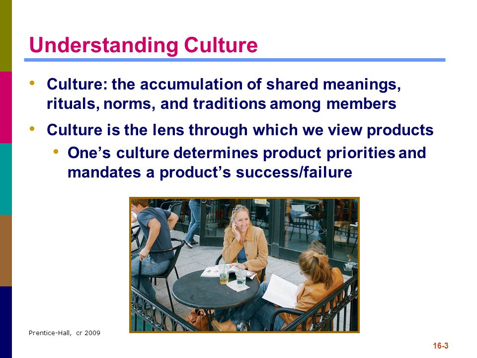 Prentice-Hall, cr 2009 16-3 Understanding Culture Culture: the accumulation of shared meanings, rituals, norms, and traditions among members Culture i
