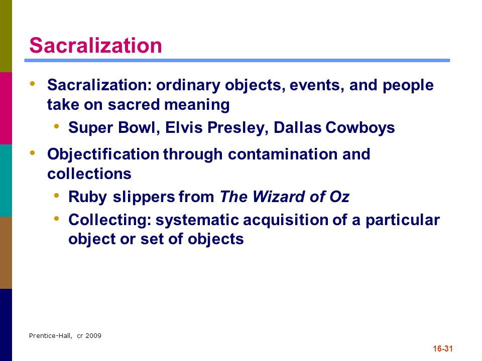 Prentice-Hall, cr 2009 16-31 Sacralization Sacralization: ordinary objects, events, and people take on sacred meaning Super Bowl, Elvis Presley, Dalla