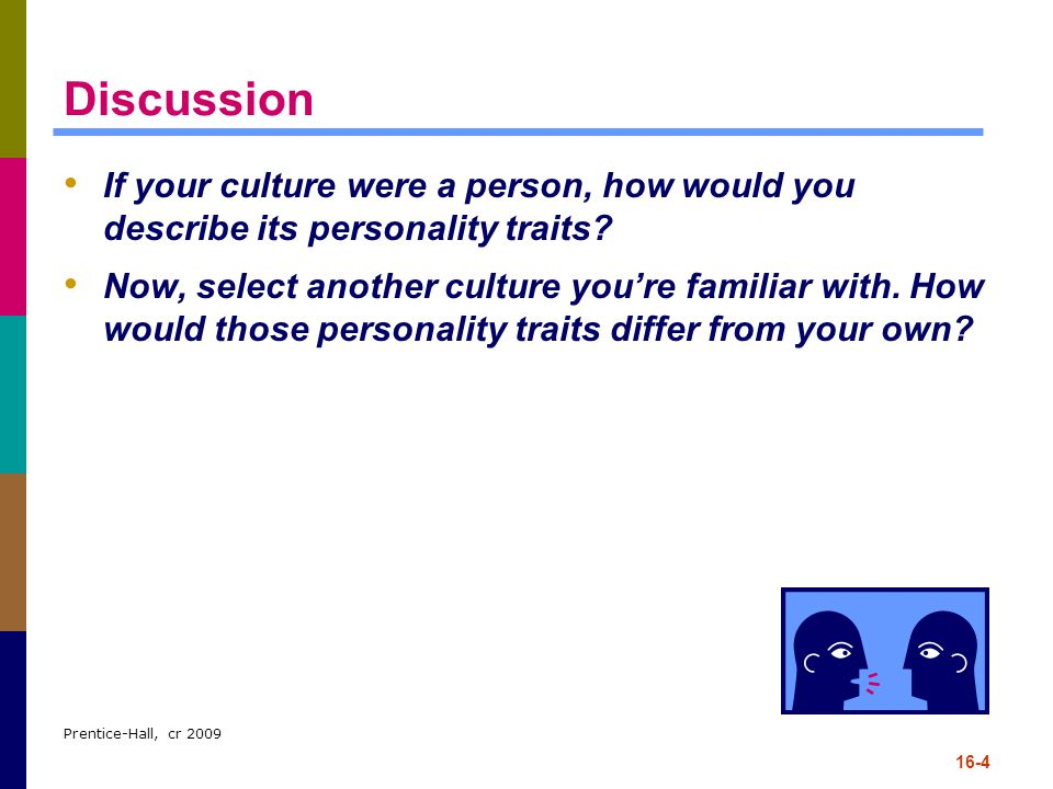 Prentice-Hall, cr 2009 16-4 Discussion If your culture were a person, how would you describe its personality traits? Now, select another culture you'r