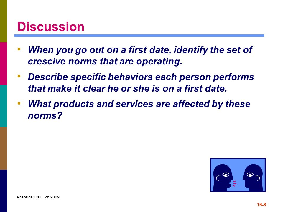 Prentice-Hall, cr 2009 16-8 Discussion When you go out on a first date, identify the set of crescive norms that are operating. Describe specific behav