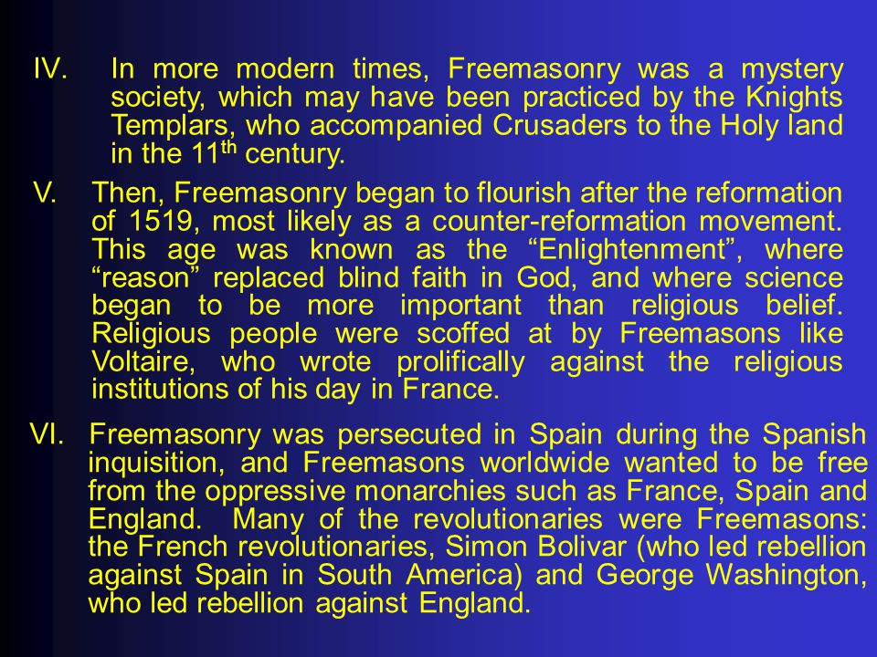 IV.In more modern times, Freemasonry was a mystery society, which may have been practiced by the Knights Templars, who accompanied Crusaders to the Ho