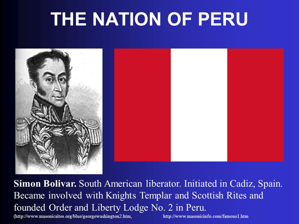THE NATION OF PERU Simon Bolivar. South American liberator. Initiated in Cadiz, Spain. Became involved with Knights Templar and Scottish Rites and fou