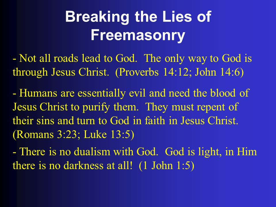 Breaking the Lies of Freemasonry - Not all roads lead to God. The only way to God is through Jesus Christ. (Proverbs 14:12; John 14:6) - Humans are es