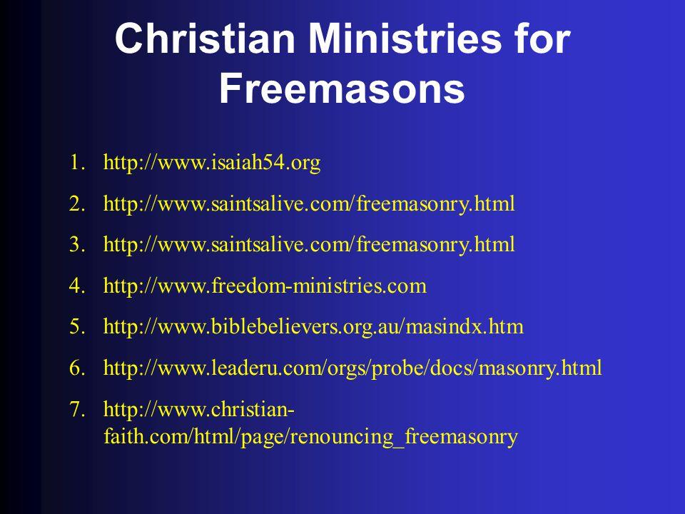 Christian Ministries for Freemasons 1.http://www.isaiah54.org 2.http://www.saintsalive.com/freemasonry.html 3.http://www.saintsalive.com/freemasonry.html 4.http://www.freedom-ministries.com 5.http://www.biblebelievers.org.au/masindx.htm 6.http://www.leaderu.com/orgs/probe/docs/masonry.html 7.http://www.christian- faith.com/html/page/renouncing_freemasonry